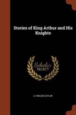Stories of King Arthur and His Knights - Cutler, U Waldo