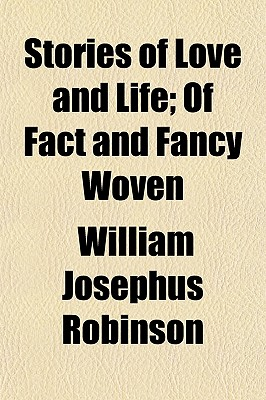 Stories of Love and Life, of Fact and Fancy Woven - Robinson, William J