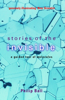 Stories of the Invisible: A Guided Tour of Molecules - Ball, Philip