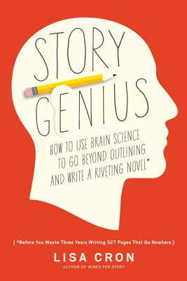 Story Genius: How to Use Brain Science to Go Beyond Outlining and Write a Riveting Novel (Before You Waste Three Years Writing 327 Pages That Go Nowhere) - Cron, Lisa