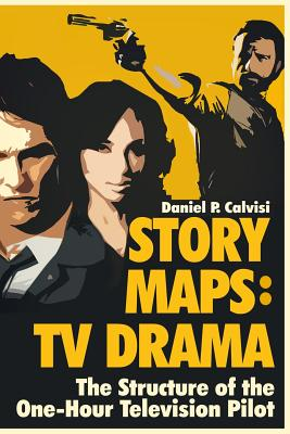 Story Maps: TV Drama: The Structure of the One-Hour Television Pilot - Calvisi, Daniel P