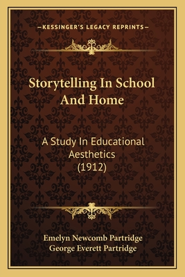 Storytelling in School and Home: A Study in Educational Aesthetics (1912) - Partridge, Emelyn Newcomb, and Partridge, George Everett
