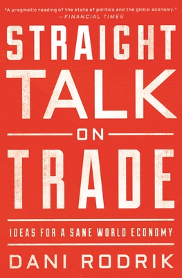Straight Talk on Trade: Ideas for a Sane World Economy - Rodrik, Dani