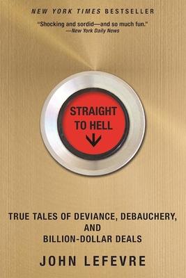 Straight to Hell: True Tales of Deviance, Debauchery, and Billion-Dollar Deals - Lefevre, John