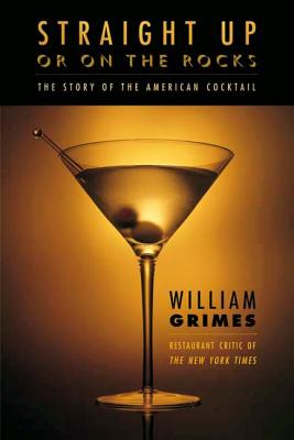 Straight Up or on the Rocks: The Story of the American Cocktail - Grimes, William