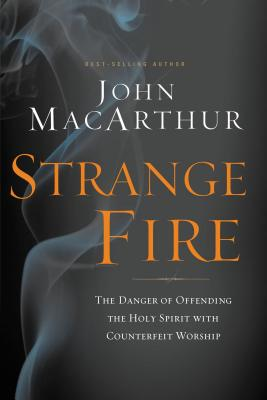 Strange Fire: The Danger of Offending the Holy Spirit with Counterfeit Worship - MacArthur, John F