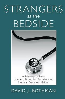 Strangers at the Bedside: A History of How Law and Bioethics Transformed Medical Decision Making - Rothman, David J. (Editor)