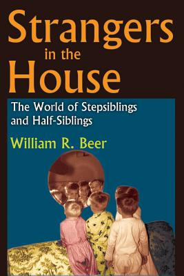 Strangers in the House: The World of Stepsiblings and Half-Siblings - Beer, William R