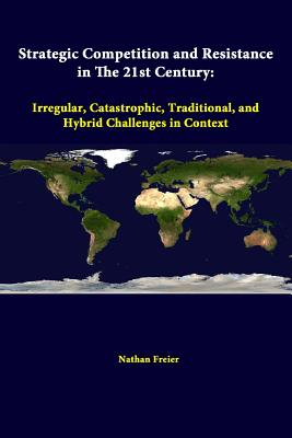 Strategic Competition And Resistance In The 21st Century: Irregular, Catastrophic, Traditional, And Hybrid Challenges In Context - Freier, Nathan, and Institute, Strategic Studies