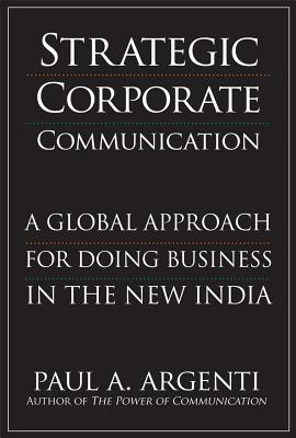 Strategic Corporate Communications: A Global Approach for Doing Business in the New India - Argenti, Paul A, Professor