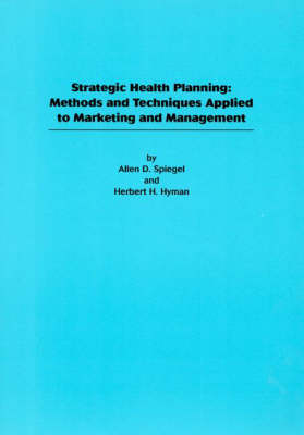 Strategic Health Planning: Methods and Techniques Applied to Marketing/Management - Spiegel, Allen D, and Hyman, Herbert H