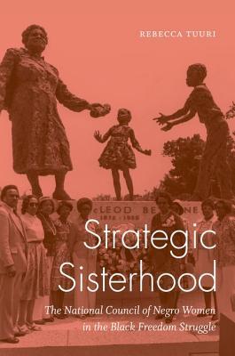 Strategic Sisterhood: The National Council of Negro Women in the Black Freedom Struggle - Tuuri, Rebecca