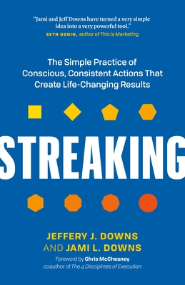 Streaking: The Simple Practice of Conscious, Consistent Actions That Create Life-Changing Results - Downs, Jeffery J, and Downs, Jami L, and McChesney, Chris (Foreword by)