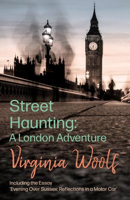 Street Haunting: A London Adventure - Woolf, Virginia