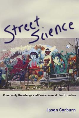Street Science: Community Knowledge and Environmental Health Justice - Corburn, Jason