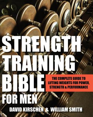 Strength Training Bible for Men: The Complete Guide to Lifting Weights for Power, Strength & Performance - Smith, William, and Kirschen, David