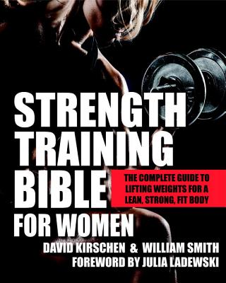 Strength Training Bible for Women: The Complete Guide to Lifting Weights for a Lean, Strong, Fit Body - Kirschen, David, and Smith, William, and Ladewski, Julia (Foreword by)