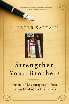 Strengthen Your Brothers: Letters of Encouragement from an Archbishop to His Priests - Sartain, J Peter, and George, Francis, Cardinal (Foreword by)