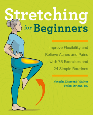 Stretching for Beginners: Improve Flexibility and Relieve Aches and Pains with 100 Exercises and 25 Simple Routines - Diamond-Walker, Natasha, and Striano, Philip