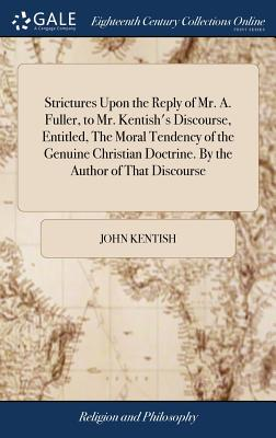 Strictures Upon the Reply of Mr. A. Fuller, to Mr. Kentish's Discourse, Entitled, the Moral Tendency of the Genuine Christian Doctrine. by the Author of That Discourse - Kentish, John