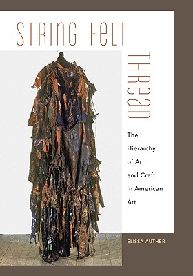 String, Felt, Thread: The Hierarchy of Art and Craft in American Art - Auther, Elissa
