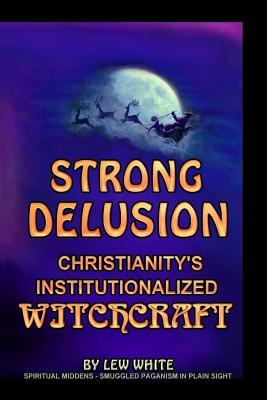Strong Delusion: Christianity's Institutionalized Witchcraft - White, Lew