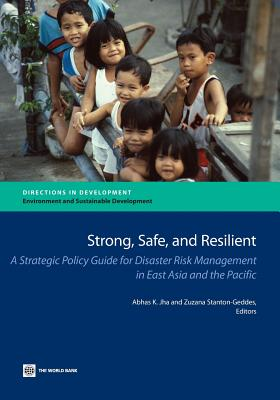 Strong, Safe, and Resilient: A Strategic Policy Guide for Disaster Risk Management in East Asia and the Pacific - Jha, Abhas K (Editor), and Stanton-Geddes, Zuzana (Editor)