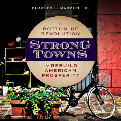 Strong Towns: A Bottom-Up Revolution to Rebuild American Prosperity - Marohn, Charles L, and Boston, Matthew (Narrator)