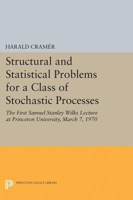 Structural and Statistical Problems for a Class of Stochastic Processes: The First Samuel Stanley Wilks Lecture at Princeton University, March 7, 1970 - Cramer, Harald
