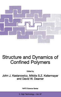 Structure and Dynamics of Confined Polymers: Proceedings of the NATO Advanced Research Workshop on Biological, Biophysical & Theoretical Aspects of Polymer Structure and Transport Bikal, Hungary 20 25 June 1999 - Kasianowicz, John J (Editor)