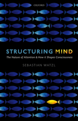 Structuring Mind: The Nature of Attention and how it Shapes Consciousness - Watzl, Sebastian