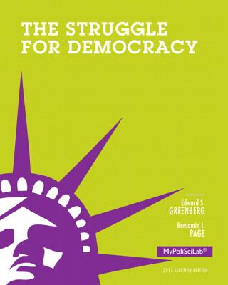 Struggle for Democracy, 2012 Election Edition, Plus NEW MyPoliSciLab with Pearson eText -- Access Card Package - Greenberg, Edward S., and Page, Benjamin I.