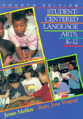 Student-Centered Language Arts, K-12 - Moffett, James, and Wagner, Betty J