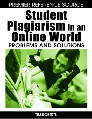 Student Plagiarism in an Online World: Problems and Solutions - Roberts, Tim S (Editor)