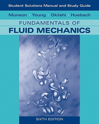 Student Solutions Manual and Student Study Guide to Fundamentals of Fluid Mechanics - Munson, Bruce R, and Young, Donald F, and Okiishi, Theodore H