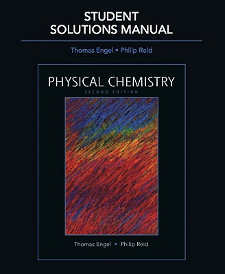 Student Solutions Manual for Physical Chemistry - Engel, Thomas, and Reid, Philip