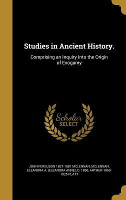 Studies in Ancient History.: Comprising an Inquiry Into the Origin of Exogamy - McLennan, John Ferguson 1827-1881, and McLennan, Eleanora a (Eleanora Anne) D (Creator), and Platt, Arthur 1860-1925