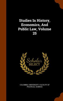 Studies in History, Economics, and Public Law, Volume 25 - Columbia University Faculty of Politica (Creator)