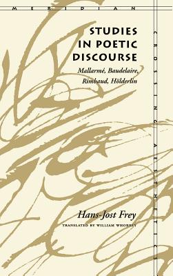 Studies in Poetic Discourse: Mallarmé, Baudelaire, Rimbaud, Hölderlin - Frey, Hans-Jost, and Whobrey, William (Translated by)