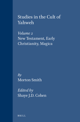 Studies in the Cult of Yahweh: Volume 2. New Testament, Early Christianity, Magica - Smith, Morton, and Cohen, Shaye J D (Contributions by)