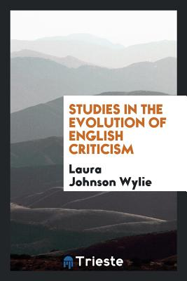 Studies in the Evolution of English Criticism - Wylie, Laura Johnson