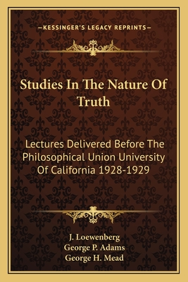 Studies in the Nature of Truth: Lectures Delivered Before the Philosophical Union University of California 1928-1929 - Loewenberg, J, and Adams, George P, and Mead, George H