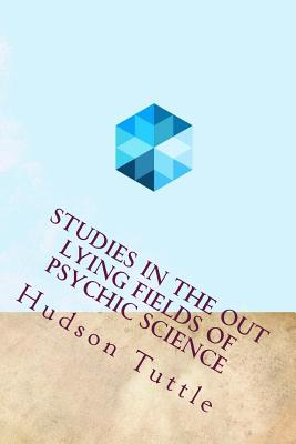 Studies in the Out Lying Fields of Psychic Science - Tuttle, Hudson