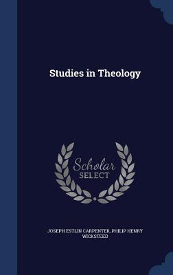 Studies in Theology - Carpenter, Joseph Estlin, and Wicksteed, Philip Henry