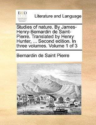 Studies of Nature. by James-Henry-Bernardin de Saint-Pierre. Translated by Henry Hunter, ... Second Edition. in Three Volumes. Volume 1 of 3 - Saint-Pierre, Bernadin de