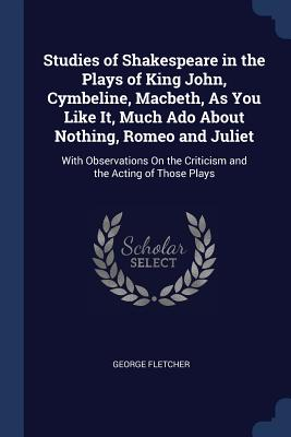 Studies of Shakespeare in the Plays of King John, Cymbeline, Macbeth, as You Like It, Much ADO about Nothing, Romeo and Juliet: With Observations on the Criticism and the Acting of Those Plays - Fletcher, George
