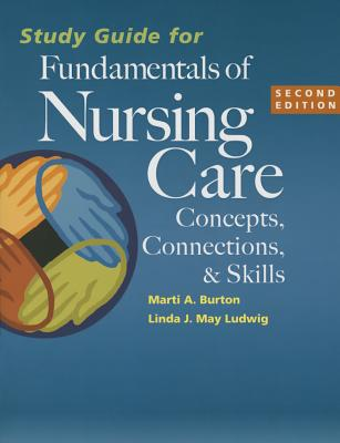 Study Guide for Fundamentals of Nursing Care: Concepts, Connections & Skills - Burton, Marti, RN, Bs