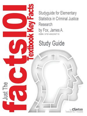 Studyguide for Elementary Statistics in Criminal Justice Research by Fox, James A., ISBN 9780132987301 - Cram101 Textbook Reviews