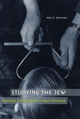 Studying the Jew: Scholarly Antisemitism in Nazi Germany - Steinweis, Alan E