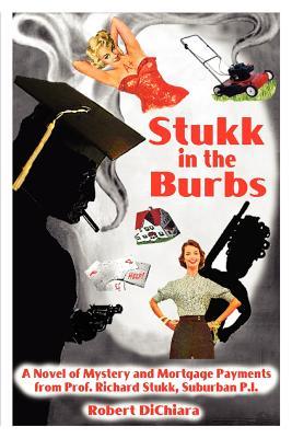 Stukk in the Burbs: A Novel of Mystery and Mortgage Payments from Prof. Richard Stukk, Suburban P.I. - Dichiara, Robert